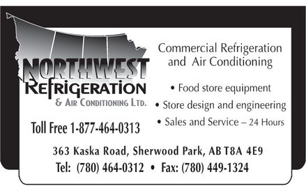 Northwest Refrigeration &amp; Air Conditioning Ltd (780-464-0312) - Annonce illustr&eacute;e - NORTHWEST REFRIGERATION &amp; AIR CONDITIONING LTD.  Commercial Refrigeration and Air Conditioning Food store equipment Store design and engineering Sales and Service - 24 Hours  Toll Free 1-877-464-0313 363 Kaska Road, Sherwood Park, AB T8A 4E9 Tel: (780) 464-0312  Fax: (780) 449-1324