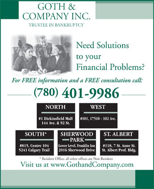 Goth & Company Inc (780-401-9624) - Display Ad - For FREE information and a FREE consultation call: (780) 401-9986 NORTH WEST #1 Dickinsfield Mall #101, 17510 - 102 Ave. 144 Ave. & 92 St. SOUTH* SHERWOOD ST. ALBERT PARK #815, Centre 104 Lower Level, Franklin Inn#118, 7 St. Anne St. 5241 Calgary Trail 2016 Sherwood Drive St. Albert Prof. Bldg. * Resident Office, all other offices are Non Resident Visit us at www.GothandCompany.com Financial Problems? GOTH & COMPANY INC. TRUSTEE IN BANKRUPTCY Need Solutions to your