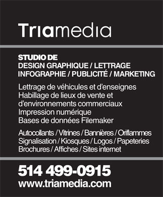 Triamedia (514-499-0915) - Annonce illustrée - STUDIO DE DESIGN GRAPHIQUE / LETTRAGE INFOGRAPHIE / PUBLICITÉ / MARKETING Lettrage de véhicules et d enseignes Habillage de lieux de vente et d environnements commerciaux Impression numérique Bases de données Filemaker Autocollants / Vitrines / Bannières / Oriflammes Signalisation / Kiosques / Logos / Papeteries Brochures / Affiches / Sites internet 514 499-0915 www.triamedia.com