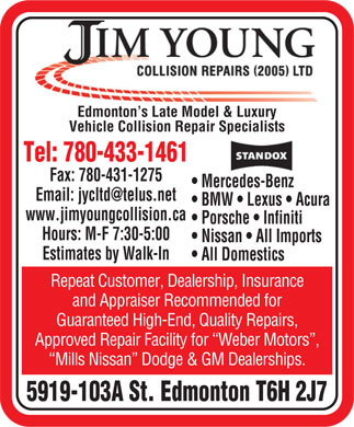 Jim Young Collision Repairs (2005) Ltd (780-433-1461) - Annonce illustrée - Edmonton s Late Model & Luxury Vehicle Collision Repair Specialists Tel: 780-433-1461 Fax: 780-431-1275 Mercedes-Benz Email: jycltd@telus.net BMW   Lexus   Acura www.jimyoungcollision.ca Porsche   Infiniti Hours: M-F 7:30-5:00 Nissan   All Imports Estimates by Walk-In All Domestics Repeat Customer, Dealership, Insurance and Appraiser Recommended for Guaranteed High-End, Quality Repairs, Approved Repair Facility for  Weber Motors , Mills Nissan  Dodge & GM Dealerships. 5919-103A St. Edmonton T6H 2J7