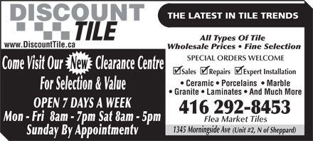 Discount Tile (416-292-8453) - Display Ad - THE LATEST IN TILE TRENDS TILE All Types Of Tile www.DiscountTile.ca Wholesale Prices   Fine Selection SPECIAL ORDERS WELCOME Come Visit Our   New   Clearance Centre Sales       Repairs       Expert Installation Ceramic   Porcelains    Marble For Selection &amp; Value Granite   Laminates   And Much More OPEN 7 DAYS A WEEK 416 292-8453 Mon - Fri  8am - 7pm Sat 8am - 5pm Flea Market Tiles 1345 Morningside Ave (Unit #2, N of Sheppard) Sunday By Appointmentv