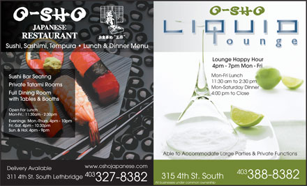 O-Sho Japanese Restaurant (403-327-8382) - Annonce illustrée - Sushi, Sashimi, Tempura   Lunch & Dinner Menu Lounge Happy Hour 4pm - 7pm Mon - Fri Mon-Fri Lunch Sushi Bar Seating 11:30 am to 2:30 pm Private Tatami Rooms Mon-Saturday Dinner Full Dining Room 4:00 pm to Close with Tables & Booths Open For Lunch Mon-Fri.: 11:30am - 2:30pm Evenings: Mon.-Thurs. 4pm - 10pm Fri.-Sat. 4pm - 10:30pm Sun. & Hol. 4pm - 9pm Able to Accommodate Large Parties & Private Functions www.oshojapanese.com Delivery Available 403 388-8382 315 4th St. South 311 4th St. South Lethbridge 327-8382 All businesses under common ownership