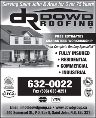 Dowd Roofing Inc (506-632-0022) - Display Ad - Serving Saint John & Area for Over 75 Years DOWD ROOFING INC FREE ESTIMATES GUARANTEED WORKMANSHIP Your Complete Roofing Specialist FULLY INSURED RESIDENTIAL COMMERCIAL INDUSTRIAL 632-0022 Fax (506) 633-0251 Email: info@dowdgroup.ca   www.dowdgroup.ca 550 Somerset St., P.O. Box 5, Saint John, N.B. E2L 3X1  Serving Saint John & Area for Over 75 Years DOWD ROOFING INC FREE ESTIMATES GUARANTEED WORKMANSHIP Your Complete Roofing Specialist FULLY INSURED RESIDENTIAL COMMERCIAL INDUSTRIAL 632-0022 Fax (506) 633-0251 Email: info@dowdgroup.ca   www.dowdgroup.ca 550 Somerset St., P.O. Box 5, Saint John, N.B. E2L 3X1