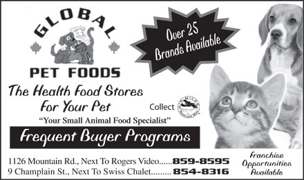 Global Pet Foods (506-859-8595) - Display Ad - Over 25 Brands Available The Health Food Stores Collect For Your Pet Your Small Animal Food Specialist Frequent Buyer Programs Franchise 1126 Mountain Rd., Next To Rogers Video...... 859-8595 Opportunities 9 Champlain St., Next To Swiss Chalet......... 854-8316 Available