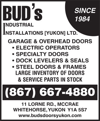 Bud's Industrial Installations Yukon Ltd (1-866-245-9148) - Annonce illustr&eacute;e - SINCE 1984 GARAGE &amp; OVERHEAD DOORS ELECTRIC OPERATORS SPECIALTY DOORS DOCK LEVELERS &amp; SEALS STEEL DOORS &amp; FRAMES LARGE INVENTORY OF DOORS &amp; SERVICE PARTS IN STOCK (867) 667-4880 11 LORNE RD., MCCRAE WHITEHORSE, YUKON  Y1A 5S7 www.budsdoorsyukon.com SINCE 1984 GARAGE &amp; OVERHEAD DOORS ELECTRIC OPERATORS SPECIALTY DOORS DOCK LEVELERS &amp; SEALS STEEL DOORS &amp; FRAMES LARGE INVENTORY OF DOORS &amp; SERVICE PARTS IN STOCK (867) 667-4880 11 LORNE RD., MCCRAE WHITEHORSE, YUKON  Y1A 5S7 www.budsdoorsyukon.com