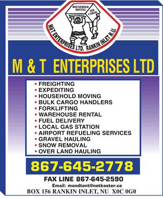 M & T Enterprises Ltd (867-645-2778) - Annonce illustrée - M & T ENTERPRISES LTD. RANKIN INLET N.U. HOUSEHOLD MOVING DELIVERIES AIR CARGO FREIGHTING EXPEDITING HOUSEHOLD MOVING BULK CARGO HANDLERS  FORKLIFTING WAREHOUSE RENTAL FUEL DELIVERY LOCAL GAS STATION AIRPORT REFUELING SERVICES GRAVEL HAULING SNOW REMOVAL OVER LAND HAULING 867-645-2778 FAX LINE 867-645-2590 Email: mandtent@netkaster.ca BOX 156 RANKIN INLET, NU X0C 0G0