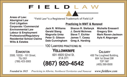 Field LLP (867-920-4542) - Display Ad - FIELD LAW Areas of Law: Field Law is a Registered Trademark of Field LLP Aboriginal Law Civil Litigation Practicing In NWT & Nunavut Corporate / Commercial Jack R. Williams Michelle EresserilSharon R. Stefanyk Environmental Law Gerald Stang Gregory SimJ. David McInnes Labour & Employment Magnolia Unka Mark Raven-JacksonSteve T. Eichler Professional/Regulatory Peter D. Gibson Ayla K AkgungorJames T. Casey Residential School Claims Dale Cunningham Greg A. Harding Wills & Estates 601-4920 52nd St. 400 The Lougheed Building,2000, 10235 - 101 Street, X1A 3T1 604 1st Street SWT5J 3G1 T2P 1M7(780) 423-3003 (403) 260-8500