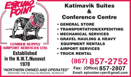"Eskimo Point Lumber & Supply Airport Services Ltd (867-857-2752) - Display Ad - ESKIMO POINT LUMBER SUPPLY AIRPORT SERVICES LTD Established in the NWT Nunavut 1978 ""Northern owned and operated"" Serving the Kivalliq Region, Nunavut Katimavik Suites & Conference Centre GENERAL STORE TRANSPORTATION EXPEDITING MECHANICAL SERVICES GRAVEL HAULING & HEAVY EQUIPMENT RENTALS AIRPORT SERVICES TRUCK RENTAL  867-857-2752 Fax: (Office) 857-2807 Email: eplumber.ryan@gmail.com"