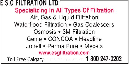 E S G Filtration Ltd (1-800-247-0202) - Annonce illustrée - www.esgfiltration.com Air, Gas & Liquid Filtration Waterflood Filtration * Gas Coalescers Osmosis * 3M Filtration Genie * CONCOA * Headline Jonell * Perma Pure * Mycelx Specializing In All Types Of Filtration www.esgfiltration.com Air, Gas & Liquid Filtration Waterflood Filtration * Gas Coalescers Osmosis * 3M Filtration Genie * CONCOA * Headline Jonell * Perma Pure * Mycelx Specializing In All Types Of Filtration