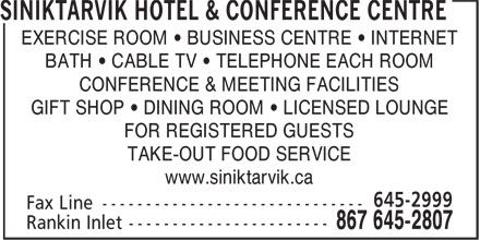 Siniktarvik Hotel & Conference Centre (867-645-2807) - Display Ad - www.siniktarvik.ca EXERCISE ROOM • BUSINESS CENTRE • INTERNET BATH • CABLE TV • TELEPHONE EACH ROOM CONFERENCE & MEETING FACILITIES GIFT SHOP • DINING ROOM • LICENSED LOUNGE FOR REGISTERED GUESTS TAKE-OUT FOOD SERVICE