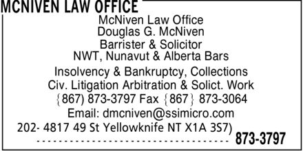 McNiven Law Office (867-873-3797) - Annonce illustrée - McNiven Law Office Douglas G. McNiven Barrister & Solicitor NWT, Nunavut & Alberta Bars Insolvency & Bankruptcy, Collections Civ. Litigation Arbitration & Solict. Work ]867) 873-3797 Fax ]867\¬*± 873-3064 Email: dmcniven@ssimicro.com