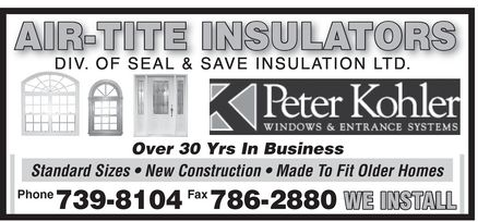 Seal & Save Insulation Ltd (709-739-8104) - Annonce illustrée - Peter Kohler WINDOWS & ENTRANCE SYSTEMS AIR-TITE INSULATORS DIV OF SEAL & SAVE INSULATION LTD Over 30 Yrs In Business  Standard Sizes  New Construction  Made To Fit Older Homes Phone 739-8104 Fax 786-2880 WE INSTALL