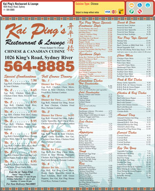 Kai Ping's Restaurant &amp; Lounge (902-564-8885) - Annonce illustr&eacute;e - Cuisine Type: Chinese Kai Ping s Restaurant &amp; Lounge 1026 King s Road, Sydney 564-8885 Subject to change without notice Sweet &amp; Sour Kai Ping House Specials Sweet &amp; Sour Chicken. . . . . . . . . . . 9.25 Cantonese Style Sweet &amp; Sour Pork. . . . . . . . . . . . . . 9.25 Pu Pu Platter (for two). . . . . . . . . . 13.95 Sweet &amp; Sour Spareribs. . . . . . . . . . 9.25 Cantonese Chow Mein. . . . . . . . . . 13.95 Sweet &amp; Sour Shrimp. . . . . . . . . . . . 9.50 Dai Dop Woey. . . . . . . . . . . . . . . . . . 12.95 ai ing s ai ing s Sweet &amp; Sour Scallops. . . . . . . . . . 10.50 Cashew Chicken Ding. . . . . . . . . . 11.50 Chow Gim Loo. . . . . . . . . . . . . . . . . 13.50 KP Kai Ping Soo Gai Royal. . . . . . . . . 14.95 Kai Ping Tofu Special Pineapple Gai Pan. . . . . . . . . . . . . . 11.50 Shrimp Tofu. . . . . . . . . . . . . . . . . . 12.95 Pepper Steak. . . . . . . . . . . . . . . . . . 11.50 Scallop Tofu. . . . . . . . . . . . . . . . . . 13.95 Beef or Chicken Lo-Mein. . . . . . . 12.75 Restaurant &amp; Lounge Beef, Chicken or BBQ Pork Tofu. . 11.95 Shrimp or Scallop Lo-Mein. . . . . . . . 13.95 Mixed Vegetable Tofu. . . . . . . . . . . . 9.75 Seafood War Bar. . . . . . . . . . . . . . . 15.75 Prices Subject To Change Fried Mixed Vegetables (Dai Dop Woey). . 8.50 Ma Pao Tofu (Shrimp, Pork &amp; Spicy Sauce) . 11.95 Lemon Chicken. . . . . . . . . . . . . . . . 12.95 (add spicy sauce to any above orders $1.00 extra) CHINESE &amp; CANADIAN CUISINE Szechwan Style Chow Mein Kung Bo Chicken or Beef Ding. . 11.95 Chicken Chow Mein. . . . . . . . . . . . . 7.95 1026 King s Road, Sydney River Spicy Chicken or Beef. . . . . . . . . . 11.95 Beef Chow Mein. . . . . . . . . . . . . . . . 7.95 Shrimp A Choy. . . . . . . . . . . . . . . . 12.95 Saut&eacute;ed Tri-Meat Kai Ping Style. . 12.50 Pork Chow Mein. . . . . . . . . . . . . . . . 7.95 Szechwan Chicken. . . . . . . . . . . . . 12.95 Vegetable Chow Mein. . . . . . . . . . . . 7.25 Szechwan Seafood. . . . . . . . . . . . . . 15.75 Mushroom Chow Mein. . . . . . . . . . . 7.55 Szechwan Pork. . . . . . . . . . . . . . . . . 12.95 Shrimp Chow Mein. . . . . . . . . . . . . . 9.25 564-8885 Thailand Beef. . . . . . . . . . . . . . . . . . 12.50 564-8885 Scallop Chow Mein. . . . . . . . . . . . . 10.50 Beef Steak Cantonese Style. . . . . . 12.50 Lobster Chow Mein. . . . . . . . . . . . 11.50 Singapore Noodle. . . . . . . . . . . . . . 12.50 Imperial Spare Ribs Cantonese Style. . 12.50 Kai Ping Chow Mein. . . . . . . . . . . . 11.50 Full Course DinnersSpecial Combinations Ginger Beef. . . . . . . . . . . . . . . . . . . . 13.50 Pork &amp; Rib Dishes No. 1No. 1. . . . . . . . 7.50 Canadian Dishes Honey Garlic Spareribs. . . . . . . . . . . 9.50 Egg Roll, Chicken Fried Rice, Sweet Hot Sandwiches Dinner for Two. . . . . 24.00 B.B.Q. Pork  &amp; Chinese Greens. . . . 9.25 Hot Turkey. . . . . . . . . . . . . . . . . . . 8.50 &amp; Sour Chicken B.B.Q. Pork &amp; Green Pepper. . . . . . 9.25 Egg Roll, Chicken Chow Mein, Hot Hamburg. . . . . . . . . . . . . . . . 7.55 B.B.Q. Pork &amp; Broccoli. . . . . . . . . . 9.25 Above served with fries and vegetables Sweet &amp; Sour Chicken, Chicken No. 2. . . . . . . . 8.65 Fried Rice, Fortune Cookies Cold Sandwiches Egg Roll, Chicken Fried Rice, Chicken &amp; Beef Dishes Bacon, Lettuce and Tomato. . . . . . . . 5.75 Chicken Chow Mein, Sweet &amp; Sour Soo Gai. . . . . . . . . . . . . . . . . . . . . . . 9.25 Club House. . . . . . . . . . . . . . . . . . . . 8.25 No. 2 Beef with Green Pepper. . . . . . . . . . 9.25 Cold Turkey. . . . . . . . . . . . . . . . . . . . 7.95 Chicken Dinner for Two. . . . . 25.50 Chicken Salad. . . . . . . . . . . . . . . . . . 7.95 Beef with Mushrooms. . . . . . . . . . . . 9.95 Grilled Cheese. . . . . . . . . . . . . . . . . . 5.10 Beef with Tomato. . . . . . . . . . . . . . . 9.95 No. 3. . . . . . . . 8.95 Egg Roll, Almond Gai Ding, Sweet Western. . . . . . . . . . . . . . . . . . . . . . . 7.25 Beef with Chinese Greens. . . . . . . . . 9.25 Egg Roll, Chicken Fried Rice, &amp; Sour Chicken, Chicken Fried Above served with fries Beef with Broccoli. . . . . . . . . . . . . . 9.25 Chicken Chow Mein, Soo Gai Rice, Fortune Cookies Burgers Moo Goo Gai Pan. . . . . . . . . . . . . . 10.95 Hamburger (cheese .35&cent; extra). . . . . 4.75 Chicken Rolls. . . . . . . . . . . . . . . . . 11.95 No. 4. . . . . . . . 9.95 No. 3 Hamburger Deluxe. . . . . . . . . . . . . . 6.85 Egg Roll, Chicken Fried Rice, Honey Turkey Burger (with lettuce &amp; mayo). . . . 7.75 Almond Ding Dinner for Three. . . 34.95 Chicken Nugget and Fries. . . . . . . . . 6.95 Garlic Ribs and Sweet &amp; Sour Chicken Almond Chicken Gai Ding. . . . . . . . 9.55 Egg Roll, Almond Gai Ding, Honey Above served with fries Almond Beef Ding. . . . . . . . . . . . . . 9.55 Garlic Spareribs, Beef Chow Mein, No. 5. . . . . . . . 9.95 Side Orders Almond B.B.Q. Pork Ding. . . . . . . . 9.55 Chicken Fried Rice, Fortune Cookies Fries. . . . . . . . . . . . . . . . . . . . . . . . . . 3.25 Egg Roll, Chicken Fried Rice, Almond Shrimp Har Ding. . . . . . . . 11.95 Home Fries. . . . . . . . . . . . . . . . . . . . 3.25 Almond Lobster Ding. . . . . . . . . . . 14.95 Chicken Chow Mein, Sweet &amp; Sour Coffee or Tea. . . . . . . . . . . . . . . . . . . 1.35 No. 4 Almond Kai Ping House Ding. . . . 13.95 Pop. . . . . . . . . . . . . . . . . . . . . . . . . . 1.35 Scallops Dinner for Four. . . . 45.00 Appetizers Curried Dishes No. 6. . . . . . . . 9.60 Egg Roll, Sweet &amp; Sour Chicken, Spring Roll. . . . . . . . . . . . . . . . . . . . 1.90 Curried Chicken. . . . . . . . . . . . . . . . 9.55 Egg Roll, Chicken Fried Rice, Chicken Honey Garlic Spareribs, Soo Gai, Egg Roll. . . . . . . . . . . . . . . . . . . . . . 1.30 Curried Beef. . . . . . . . . . . . . . . . . . . 9.55 Chow Mein, Sweet &amp; Sour Shrimp Bo Bo Balls (6). . . . . . . . . . . . . . . . . 5.95 Chicken Chow Mein, Chicken Fried Curried Pork. . . . . . . . . . . . . . . . . . . 9.55 B.B.Q. Pork Slices. . . . . . . . . . . . . . . 7.50 Rice, Fortune Cookies Curried Scallops. . . . . . . . . . . . . . . 12.95 B.B.Q. Spareribs. . . . . . . . . . . . . . . . 8.20 No. 7. . . . . . . . 9.95 Curried Shrimp. . . . . . . . . . . . . . . . 11.95 Fried Wontons (12). . . . . . . . . . . . . . 4.50 Egg Roll, Chicken Fried Rice, Beef No. 5 Fried Chicken Wings. . . . . . . . . . . . . 6.50 Egg Foo Yung with Broccoli, Honey Garlic Ribs B.B.Q. Chicken Wings. . . . . . . . . . . 6.95 Dinner for Five. . . . . 58.00 Vegetable Foo Yung. . . . . . . . . . . . . . 7.55 Soup Egg Roll, Kai Ping Chow Mein, No. 8. . . . . . . . 9.95 Mushroom Foo Yung. . . . . . . . . . . . . 7.95 Mushroom Egg Soup. . . . . . . . . . . . 3.25 Sweet &amp; Sour Shrimp, Pineapple Egg Roll, Chicken Fried Rice, Beef with Wonton Soup. . . . . . . . . . . . . . . . . . . 3.75 Chicken Foo Yung. . . . . . . . . . . . . . . 8.55 Heart of Green Soup. . . . . . . . . . . . . 3.25 Chicken, Kai Ping House Fried Rice, Beef Foo Yung. . . . . . . . . . . . . . . . . . 8.55 Green Pepper, Sweet &amp; Sour  Chicken Chicken Noodle Soup. . . . . . . . . . . . 3.75 B.B.Q. Pork Foo Yung. . . . . . . . . . . . 8.55 Beef with Broccoli, Fortune Cookies Hot &amp; Sour Soup. . . . . . . . . . . . . . . . 3.75 No. 9. . . . . . . . 8.95 Shrimp Foo Yung. . . . . . . . . . . . . . . 10.50 Rice No. 6 Lobster Foo Yung. . . . . . . . . . . . . . 12.95 Egg Roll, Chicken Fried Rice, Chicken Plain Fried Rice. . . . . . . . . . . . . . . . . 5.50 Seafood Fried Shrimp &amp; Vegetables. . . 11.50 Chow Mein, Honey Garlic Ribs Vegetable Fried Rice. . . . . . . . . . . . . 6.00 Dinner for Six. . . . . . 72.00 Fried Shrimp &amp; Lobster Sauce. . . . 11.50 Mushroom Fried Rice. . . . . . . . . . . . 6.00 Egg Roll, Kai Ping Chow Mein, Fried Shrimp &amp; Green Peppers. . . . 11.50 Chicken Fried Rice. . . . . . . . . . . . . . 7.00 Eat-In or Take-Out B.B.Q. Pork Fried Rice. . . . . . . . . . . 7.00 Honey Garlic Spareribs, Sweet &amp; Soo Chow Scallops. . . . . . . . . . . . . 12.50 Open 7 Days a Week Beef Fried Rice. . . . . . . . . . . . . . . . . 7.00 Butterfly Shrimp. . . . . . . . . . . . . . . 12.50 Sour Chicken, Beef with Green Monday-Thursday: 11 am-10 pm Bacon Fried Rice. . . . . . . . . . . . . . . . 7.00 Fish &amp; chips. . . . . . . . . . . . . . . . . . . 7.99 Peppers, Soo Gai, Kai Ping House Shrimp Fried Rice. . . . . . . . . . . . . . . 8.90 Friday-Saturday: 11 am-11 pm Lobster Fried Rice. . . . . . . . . . . . . . 10.50 Fried Rice, Fortune Cookies Sunday: 12 noon-10 pm Kai Ping House Fried Rice. . . . . . . . 9.95 Steamed Rice. . . . . . . . . . . . . . . . . . 2.95 For Fast Delivery 564-8885 Young Chow Fried Rice. . . . . . . . . . 9.25