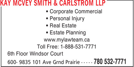 Kay McVey Smith & Carlstrom LLP (780-532-7771) - Display Ad - • Corporate Commercial • Personal Injury • Real Estate • Estate Planning www.mylawteam.ca Toll Free: 1-888-531-7771 6th Floor Windsor Court