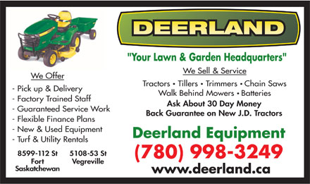 "Deerland Equipment Ltd (780-998-3249) - Display Ad - ""Your Lawn & Garden Headquarters"" We Sell & Service We Offer Tractors  Tillers  Trimmers Chain Saws - Pick up & Delivery Walk Behind Mowers Batteries - Factory Trained Staff Ask About 30 Day Money - Guaranteed Service Work Back Guarantee on New J.D. Tractors - Flexible Finance Plans - New & Used Equipment Deerland Equipment - Turf & Utility Rentals 8599-112 St 5108-53 St (780) 998-3249 Fort Vegreville Saskatchewan www.deerland.ca"