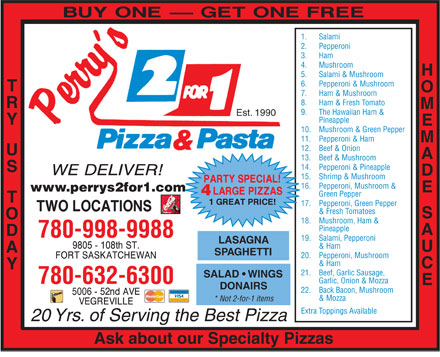 Perry's 2 For 1 Pizza & Pasta (780-997-9962) - Display Ad - 1.  Salami 2.  Pepperoni 3.  Ham 4.  Mushroom HOMEMADE 5.  Salami & Mushroom 6.  Pepperoni & Mushroom TRY 7.  Ham & Mushroom 8.  Ham & Fresh Tomato 9.  The Hawaiian Ham & Est. 1990 Pineapple US   TODAY 10.  Mushroom & Green Pepper 11.  Pepperoni & Ham 12.  Beef & Onion 13.  Beef & Mushroom 14.  Pepperoni & Pineapple 15.  Shrimp & Mushroom 16.  Pepperoni, Mushroom & www.perrys2for1.com SAUCE LAS Green Pepper 17.  Pepperoni, Green Pepper & Fresh Tomatoes 18.  Mushroom, Ham & Pineapple 780-998-9988 19.  Salami, Pepperoni AGNA & Ham SPAGHETTI 20.  Pepperoni, Mushroom & Ham 21.  Beef, Garlic Sausage, SALAD   WINGS Garlic, Onion & Mozza 780-632-6300 DONAIRS 22.  Back Bacon, Mushroom & Mozza * Not 2-for-1 items Extra Toppings Available 20 Yrs. of Serving the Best Pizza Ask about our Specialty Pizzas