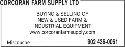 Corcoran Farm Supply Ltd (902-436-0061) - Display Ad - BUYING & SELLING OF NEW & USED FARM & INDUSTRIAL EQUIPMENT www.corcoranfarmsupply.com www.corcoranfarmsupply.com BUYING & SELLING OF NEW & USED FARM & INDUSTRIAL EQUIPMENT