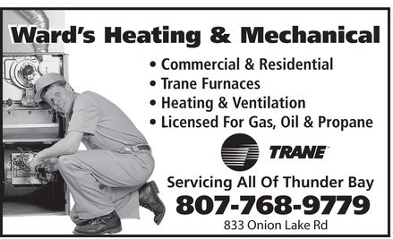 Ward's Heating & Mechanical (807-768-9779) - Display Ad - Ward's Heating & Mechanical  Commercial & Residential  Trane Furnaces  Heating & Ventilation  Licensed For Gas Oil & Propane  TRANE Servicing All Of Thunder Bay 807-768-9779 833 Onion Lake Rd