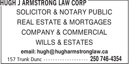 Hugh J Armstrong Lawyer and Notary Public (250-746-4354) - Display Ad - SOLICITOR & NOTARY PUBLIC REAL ESTATE & MORTGAGES COMPANY & COMMERCIAL WILLS & ESTATES email: hugh@hugharmstronglaw.ca