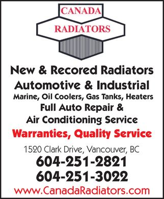 Canada Radiators &amp; Automotive Centre (604-251-3022) - Display Ad - New &amp; Recored Radiators Automotive &amp; Industrial Marine, Oil Coolers, Gas Tanks, Heaters Full Auto Repair &amp; Air Conditioning Service Warranties, Quality Service 1520 Clark Drive, Vancouver, BC 604-251-2821 604-251-3022 www.CanadaRadiators.com