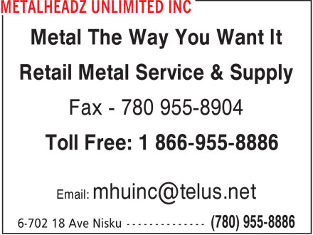 Metalheadz Unlimited Inc (780-955-8886) - Display Ad - Metal The Way You Want It Retail Metal Service & Supply Fax - 780 955-8904 Toll Free: 1 866-955-8886 Email: mhuinc@telus.net