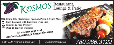 Kosmos Restaurant & Lounge (780-986-3122) - Display Ad - Prime Rib, Steakhouse, Seafood, Pizza & Much More Fully Licensed with Extensive Wine List Takeout & Free Delivery Over 25 Years in Business Let us cater your next Occasion Luncheon or Special Business 5011-50th Avenue, Leduc, ABkosmosrl@shaw.ca 780.986.3122  Prime Rib, Steakhouse, Seafood, Pizza & Much More Fully Licensed with Extensive Wine List Takeout & Free Delivery Over 25 Years in Business Let us cater your next Occasion Luncheon or Special Business 5011-50th Avenue, Leduc, ABkosmosrl@shaw.ca 780.986.3122
