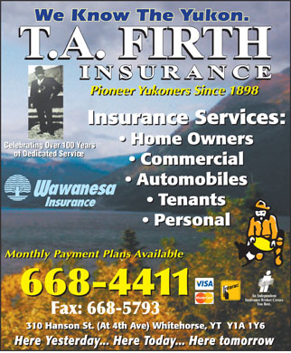 Firth T A & Son Insurance Ltd (867-668-4411) - Annonce illustrée - Pioneer Yukoners Since 1898 Insurance Services: Home Owners Celebrating Over 100 Years of Dedicated Service Commercial Automobiles Tenants Personal Monthly Payment Plans Available 310 Hanson St. (At 4th Ave) Whitehorse, YT  Y1A 1Y6 Here Yesterday... Here Today... Here tomorrow