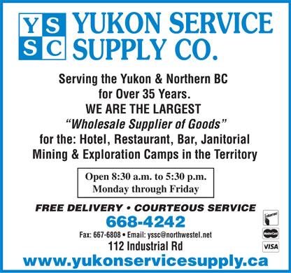 Yukon Service Supply Co (1-877-227-9207) - Annonce illustrée - Serving the Yukon & Northern BC for Over 35 Years. WE ARE THE LARGEST Wholesale Supplier of Goods for the: Hotel, Restaurant, Bar, Janitorial Mining & Exploration Camps in the Territory Open 8:30 a.m. to 5:30 p.m. Monday through Friday 668-4242 112 Industrial Rd www.yukonservicesupply.ca Serving the Yukon & Northern BC for Over 35 Years. WE ARE THE LARGEST Wholesale Supplier of Goods for the: Hotel, Restaurant, Bar, Janitorial Mining & Exploration Camps in the Territory Open 8:30 a.m. to 5:30 p.m. Monday through Friday 668-4242 112 Industrial Rd www.yukonservicesupply.ca