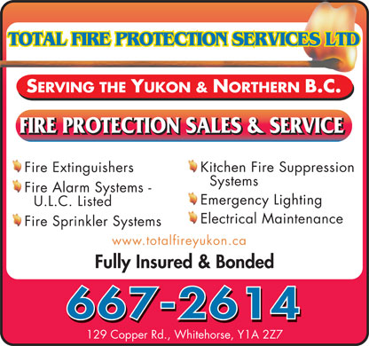 Total Fire Protection Services (867-667-2614) - Annonce illustrée - SERVING THE YUKON & NORTHERN B.C. Kitchen Fire Suppression Fire Extinguishers Systems Fire Alarm Systems - Emergency Lighting U.L.C. Listed Electrical Maintenance Fire Sprinkler Systems www.totalfireyukon.ca Fully Insured & Bonded 667-2614 129 Copper Rd., Whitehorse, Y1A 2Z7 SERVING THE YUKON & NORTHERN B.C. Kitchen Fire Suppression Fire Extinguishers Systems Fire Alarm Systems - Emergency Lighting U.L.C. Listed Electrical Maintenance Fire Sprinkler Systems www.totalfireyukon.ca Fully Insured & Bonded 667-2614 129 Copper Rd., Whitehorse, Y1A 2Z7