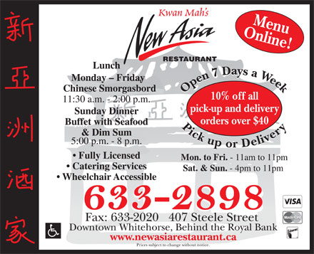 New Asia Restaurant (867-633-2898) - Display Ad - Kwan Mah s Online!Menu RESTAURANT Lunch Monday - Friday Chinese Smorgasbord Open7 Daysa Week Pickupor Delivery Open7 Daysa Week Pickupor Delivery 10% off all 11:30 a.m. - 2:00 p.m. pick-up and delivery Sunday Dinner orders over $40 Buffet with Seafood &amp; Dim Sum 5:00 p.m. - 8 p.m. Fully Licensed Mon. to Fri. - 11am to 11pm Catering Services Sat. &amp; Sun. - 4pm to 11pm Wheelchair Accessible Fax: 633-2020   407 Steele Street Downtown Whitehorse, Behind the Royal Bank www.newasiarestaurant.ca Prices subject to change without notice.