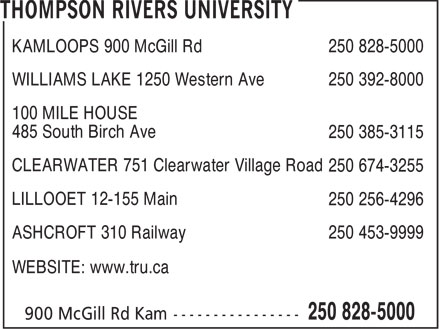 Thompson Rivers University (250-828-5000) - Display Ad - KAMLOOPS 900 McGill Rd 250 828-5000 - WILLIAMS LAKE 1250 Western Ave 250 392-8000 - 100 MILE HOUSE - 485 South Birch Ave - 250 385-3115 - CLEARWATER 751 Clearwater Village Road - 250 674-3255 - LILLOOET 12-155 Main - 250 256-4296