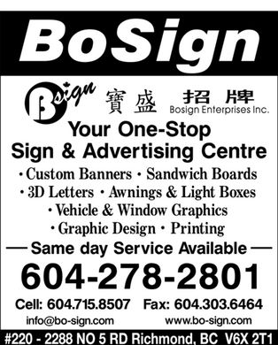 Bosign Enterprises Inc (604-278-2801) - Display Ad - BoSign Bsign Bosign Enterprises Inc. Your One-Stop Sign & Advertising Centre Custom Banners  Sandwich Boards 3D Letters  Awnings & Light Boxes Vehicle & Window Graphics Graphic Design  Printing Same day Service Available 604-278-2801 Cell: 604.715.8507  Fax: 604.303.6464 info@bo-sign.com www.bo-sign.com #220  2288 NO 5 Richmond, BC V6X 2T1 BoSign Bsign Bosign Enterprises Inc. Your One-Stop Sign & Advertising Centre Custom Banners  Sandwich Boards 3D Letters  Awnings & Light Boxes Vehicle & Window Graphics Graphic Design  Printing Same day Service Available 604-278-2801 Cell: 604.715.8507  Fax: 604.303.6464 info@bo-sign.com www.bo-sign.com #220  2288 NO 5 Richmond, BC V6X 2T1