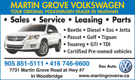 Martin Grove Volkswagen (905-851-5111) - Display Ad - YOUR ORIGINAL VOLKSWAGEN DEALER IN VAUGHAN Sales   Service   Leasing   Parts Beetle   Diesel   Eos   Jetta Passat   Golf   Tiguan Touareg   GTI   TDI Certified Pre-owned vehicles 905 851-5111   416 746-6600 Das Auto. MARTIN GROVE VOLKSWAGEN 7731 Martin Grove Road at Hwy #7 www.martingrovevw.ca In Woodbridge 905 851-5111   416 746-6600 Das Auto. 7731 Martin Grove Road at Hwy #7 www.martingrovevw.ca In Woodbridge MARTIN GROVE VOLKSWAGEN YOUR ORIGINAL VOLKSWAGEN DEALER IN VAUGHAN Sales   Service   Leasing   Parts Beetle   Diesel   Eos   Jetta Passat   Golf   Tiguan Touareg   GTI   TDI Certified Pre-owned vehicles