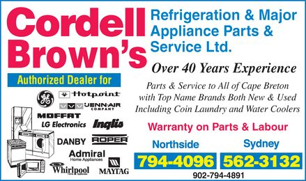 Brown's Cordell Refrigeration & Major Appliance Parts & Service Ltd (902-794-4096) - Annonce illustrée - CORDELL BROWN'S Refrigeration & Major Appliance Parts & Service Ltd. Over 40 Years Experience Authorized Dealer for GE Hotpoint JENN-AIR COMPANY MOFFAT LG Electronics Inglis DANBY ROPER Admiral Home Appliances Whirlpool Home Appliances MAYTAG Parts & Service to All of Cape Breton with Top Name Brands Both New & Used Including Coin Laundry and Water Coolers Warranty on Parts & Labour Northside 794-4096 Sydney 562-3132 902-794-4891 CORDELL BROWN'S Refrigeration & Major Appliance Parts & Service Ltd. Over 40 Years Experience Authorized Dealer for GE Hotpoint JENN-AIR COMPANY MOFFAT LG Electronics Inglis DANBY ROPER Admiral Home Appliances Whirlpool Home Appliances MAYTAG Parts & Service to All of Cape Breton with Top Name Brands Both New & Used Including Coin Laundry and Water Coolers Warranty on Parts & Labour Northside 794-4096 Sydney 562-3132 902-794-4891