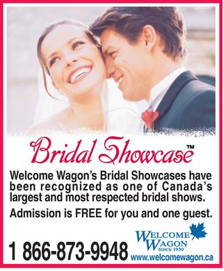 Welcome Wagon (1-866-873-9948) - Annonce illustrée - Welcome Wagon s Bridal Showcases have been recognized as one of Canada s largest and most respected bridal shows. Admission is FREE for you and one guest. 1 866-873-9948 www.welcomewagon.ca