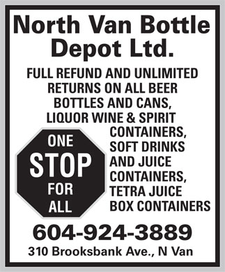 North Van Bottle Depot Ltd (604-924-3889) - Display Ad - North Van Bottle Depot Ltd. FULL REFUND AND UNLIMITED RETURNS ON ALL BEER BOTTLES AND CANS, LIQUOR WINE & SPIRIT CONTAINERS, ONE SOFT DRINKS AND JUICE STOP CONTAINERS, FOR TETRA JUICE BOX CONTAINERS ALL 604-924-3889 310 Brooksbank Ave., N Van North Van Bottle Depot Ltd. FULL REFUND AND UNLIMITED RETURNS ON ALL BEER BOTTLES AND CANS, LIQUOR WINE & SPIRIT CONTAINERS, ONE SOFT DRINKS AND JUICE STOP CONTAINERS, FOR TETRA JUICE BOX CONTAINERS ALL 604-924-3889 310 Brooksbank Ave., N Van