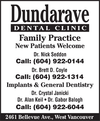 Dundarave Dental Clinic (604-922-0144) - Display Ad - Dundarave DENTAL CLINIC Family Practice New Patients Welcome Dr. Nick Seddon Call: (604) 922-0144 Dr. Brett D. Coyle Call: (604) 922-1314 Implants & General Dentistry Dr. Crystal Janicki Dr. Alan Keil   Dr. Gabor Balogh Call: (604) 922-6044 2461 Bellevue Ave., West Vancouver