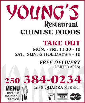 Young's Restaurant (250-384-0234) - Display Ad - YOUNG'S RESTAURANT CHINESE FOODS TAKE OUT MON. - FRI. 11:30 - 10 SAT., SUN. & HOLIDAYS 4 - 10 FREE DELIVERY (LIMITED AREA) 250 384-0234 2638 QUADRA STREET MENU find it in  the menu  section  INTERAC VISA MASTERCARD