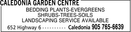 Caledonia Garden Centre (905-765-6639) - Display Ad - BEDDING PLANTS-EVERGREENS SHRUBS-TREES-SOILS LANDSCAPING SERVICE AVAILABLE  BEDDING PLANTS-EVERGREENS SHRUBS-TREES-SOILS LANDSCAPING SERVICE AVAILABLE