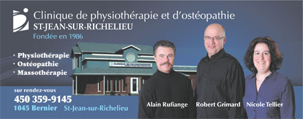 Clinique de Physioth&eacute;rapie et D'Ost&eacute;opathie St Jean Sur Richelieu (450-359-9145) - Annonce illustr&eacute;e - Clinique de physioth&eacute;rapie et d ost&eacute;opathie ST-JEAN-SUR-RICHELIEU Fond&eacute;e en 1986 Physioth&eacute;rapie Ost&eacute;opathie Massoth&eacute;rapie sur rendez-vous 450 359-9145 Robert GrimardNicole TellierAlain Rufiange 1045 Bernier St-Jean-sur-Richelieu