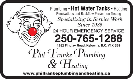 Franke Philip Plumbing (250-491-6075) - Annonce illustrée - Plumbing Hot Water Tanks Heating Renovations and Backflow Prevention Testing 24 HOUR EMERGENCY SERVICE 250-765-1288 1282 Findlay Road, Kelowna, B.C. V1X 5B2 www.philfrankeplumbingandheating.ca  Plumbing Hot Water Tanks Heating Renovations and Backflow Prevention Testing 24 HOUR EMERGENCY SERVICE 250-765-1288 1282 Findlay Road, Kelowna, B.C. V1X 5B2 www.philfrankeplumbingandheating.ca