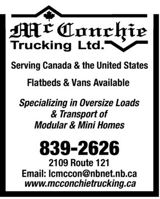 McConchie Trucking Ltd (506-839-2626) - Display Ad - Serving Canada & the United States Flatbeds & Vans Available Specializing in Oversize Loads & Transport of Modular & Mini Homes 839-2626 2109 Route 121 Email: lcmccon@nbnet.nb.ca www.mcconchietrucking.ca  Serving Canada & the United States Flatbeds & Vans Available Specializing in Oversize Loads & Transport of Modular & Mini Homes 839-2626 2109 Route 121 Email: lcmccon@nbnet.nb.ca www.mcconchietrucking.ca  Serving Canada & the United States Flatbeds & Vans Available Specializing in Oversize Loads & Transport of Modular & Mini Homes 839-2626 2109 Route 121 Email: lcmccon@nbnet.nb.ca www.mcconchietrucking.ca  Serving Canada & the United States Flatbeds & Vans Available Specializing in Oversize Loads & Transport of Modular & Mini Homes 839-2626 2109 Route 121 Email: lcmccon@nbnet.nb.ca www.mcconchietrucking.ca
