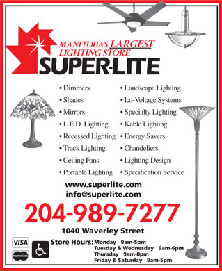 Super-Lite Lighting Limited (204-989-7277) - Display Ad - Dimmers Landscape Lighting Shades Lo-Voltage Systems Mirrors Specialty Lighting L.E.D. Lighting Kable Lighting Recessed Lighting  Energy Savers Track Lighting Chandeliers Ceiling Fans Lighting Design Portable Lighting  Specification Service www.superlite.com info@superlite.com 1040 Waverley Street Monday   9am-5pm Store Hours: Tuesday &amp; Wednesday   9am-6pm Thursday   9am-8pm Friday &amp; Saturday   9am-5pm