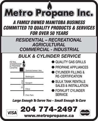 Metro Propane Inc (204-774-2497) - Annonce illustr&eacute;e - Metro Propane Inc. A FAMILY OWNED MANITOBA BUSINESS COMMITTED TO QUALITY PRODUCTS &amp; SERVICES FOR OVER 50 YEARS RESIDENTIAL - RECREATIONAL AGRICULTURAL COMMERCIAL - INDUSTRIAL BULK &amp; CYLINDER SERVICE RETAIL QUALITY GAS GRILLS SHOWROOM N &amp; PROPANE PROPANE APPLIANCES CENTRE Saskatchewan Ave, CYLINDER FILLING &amp; Wellington RE-CERTIFICATION BULK TANK RENTALS Sargent mes Ja SALES &amp; INSTALLATION St. Ellice FORKLIFT CYLINDER Polo Park SERVICE Large Enough To Serve You - Small Enough To Care 204 774-2497 www.metropropane.ca  Metro Propane Inc. A FAMILY OWNED MANITOBA BUSINESS COMMITTED TO QUALITY PRODUCTS &amp; SERVICES FOR OVER 50 YEARS RESIDENTIAL - RECREATIONAL AGRICULTURAL COMMERCIAL - INDUSTRIAL BULK &amp; CYLINDER SERVICE RETAIL QUALITY GAS GRILLS SHOWROOM N &amp; PROPANE PROPANE APPLIANCES CENTRE Saskatchewan Ave, CYLINDER FILLING &amp; Wellington RE-CERTIFICATION BULK TANK RENTALS Sargent mes Ja SALES &amp; INSTALLATION St. Ellice FORKLIFT CYLINDER Polo Park SERVICE Large Enough To Serve You - Small Enough To Care 204 774-2497 www.metropropane.ca