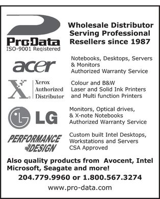 Pro-Data Inc (204-779-9960) - Display Ad - ProData ISO-9001 Registered Wholesale Distributor Serving Professional Resellers since 1987  acer Notebooks, Desktops, Servers &amp; Monitors Authorized Warranty Service  X Xerox Authorized Distributor Colour and B&amp;W Laser and Solid Ink Printers and Multi function Printers  LG Monitors, Optical drives, &amp; X-note Notebooks Authorized Warranty Service  PERFORMANCE DESIGN Custom built Intel Desktops, Workstations and Servers CSA Approved  Also quality products from Avocent  Intel  Microsoft  Seagate and more! 204 779-9960 or 1 800 567-3274 www.pro-data.com
