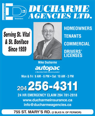 Ducharme Agencies Ltd (204-256-4311) - Display Ad - DUCHARME AGENCIES LTD. DUCHARME AGENCIES LTDInsurance HOMEOWNERS Serving St. Vital TENANTS & St. Boniface COMMERCIAL Since 1959 DRIVERS LICENSES Mike Ducharme Mon & Fri  9 AM - 6 PM   Sat  10 AM - 3 PM 204 24 HR EMERGENCY CLAIM 204 781-2818 www.ducharmeinsurance.ca info@ducharmeagencies.ca 755 ST. MARY S RD. (2 BLKS N. OF FERMOR)