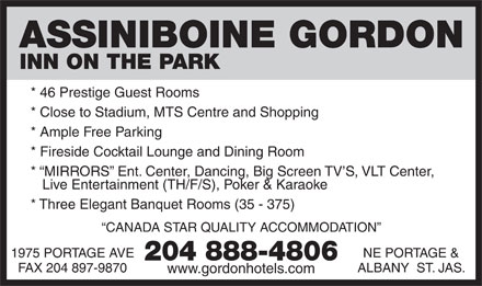 Assiniboine Gordon Inn On The Park (204-808-8913) - Display Ad - ASSINIBOINE GORDON INN ON THE PARK * 46 Prestige Guest Rooms * Close to Stadium, MTS Centre and Shopping * Ample Free Parking * Fireside Cocktail Lounge and Dining Room *  MIRRORS  Ent. Center, Dancing, Big Screen TV S, VLT Center, Live Entertainment (TH/F/S), Poker & Karaoke * Three Elegant Banquet Rooms (35 - 375) CANADA STAR QUALITY ACCOMMODATION NE PORTAGE &1975 PORTAGE AVE 204 888-4806 ALBANY  ST. JAS.FAX 204 897-9870 www.gordonhotels.com