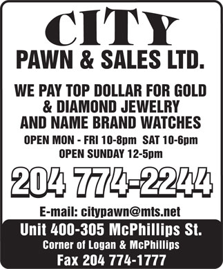 City Pawn & Sales Ltd (204-774-2244) - Annonce illustrée - PAWN & SALES LTD. WE PAY TOP DOLLAR FOR GOLD & DIAMOND JEWELRY AND NAME BRAND WATCHES OPEN MON - FRI 10-8pm  SAT 10-6pm OPEN SUNDAY 12-5pm 204 774-2244204 774-2244 204 774-2244 E-mail: citypawn@mts.net Unit 400-305 McPhillips St. Corner of Logan & McPhillips Fax 204 774-1777  PAWN & SALES LTD. WE PAY TOP DOLLAR FOR GOLD & DIAMOND JEWELRY AND NAME BRAND WATCHES OPEN MON - FRI 10-8pm  SAT 10-6pm OPEN SUNDAY 12-5pm 204 774-2244204 774-2244 204 774-2244 E-mail: citypawn@mts.net Unit 400-305 McPhillips St. Corner of Logan & McPhillips Fax 204 774-1777