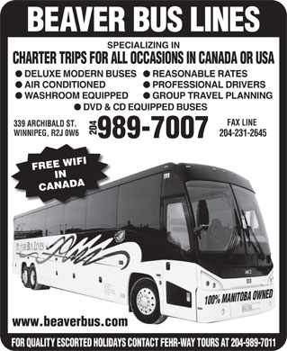 Beaver Bus Lines Ltd (204-800-0782) - Annonce illustrée - BEAVER BUS LINES SPECIALIZING IN CHARTER TRIPS FOR ALL OCCASIONS IN CANADA OR USA REASONABLE RATES DELUXE MODERN BUSES PROFESSIONAL DRIVERS AIR CONDITIONED GROUP TRAVEL PLANNING WASHROOM EQUIPPED DVD & CD EQUIPPED BUSES FAX LINE 339 ARCHIBALD ST. 204www.beaverbus.com WINNIPEG, R2J 0W6 204-231-2645 989-7007 FREE WIFIIN CANADA 100% MANITOBA OWNED FOR QUALITY ESCORTED HOLIDAYS CONTACT FEHR-WAY TOURS AT 204-989-7011 BEAVER BUS LINES SPECIALIZING IN CHARTER TRIPS FOR ALL OCCASIONS IN CANADA OR USA REASONABLE RATES DELUXE MODERN BUSES PROFESSIONAL DRIVERS AIR CONDITIONED GROUP TRAVEL PLANNING WASHROOM EQUIPPED DVD & CD EQUIPPED BUSES FAX LINE 339 ARCHIBALD ST. 204www.beaverbus.com WINNIPEG, R2J 0W6 204-231-2645 989-7007 FREE WIFIIN CANADA 100% MANITOBA OWNED FOR QUALITY ESCORTED HOLIDAYS CONTACT FEHR-WAY TOURS AT 204-989-7011