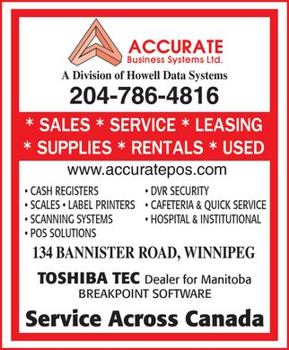 Accurate Business Systems (204-786-4816) - Annonce illustrée - Accurate Business Systems Ltd. A Division of Howell Data Systems 204-786-4816 Sales Service Leasing Supplies Rentals Used www.accuratepos.com CASH REGISTERS  DVR SECURITY SCALES  LABEL PRINTERS  CAFETERIA & QUICK SERVICE SCANNING SYSTEMS  HOSPITAL & INSTITUTIONAL POS SOLUTIONS 134 BANNISTER ROAD, WINNIPEG TOSHIBA TEC Dealer for Manitoba BREAKPOINT SOFTWARE Service Across Canada